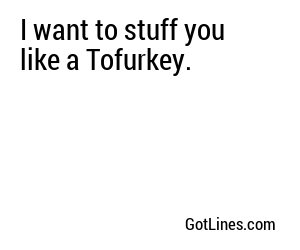 I want to stuff you like a Tofurkey.