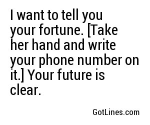 I want to tell you your fortune. [Take her hand and write your phone number on it.] Your future is clear.