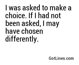 I was asked to make a choice. If I had not been asked, I may have chosen differently.