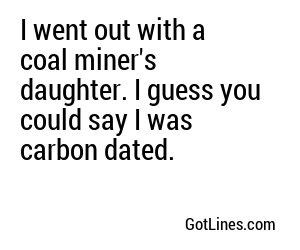 I went out with a coal miner's daughter. I guess you could say I was carbon dated.