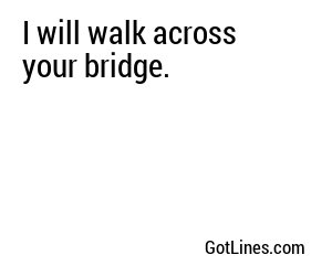 I will walk across your bridge.
