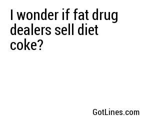 I wonder if fat drug dealers sell diet coke?