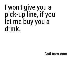 I won't give you a pick-up line, if you let me buy you a drink.