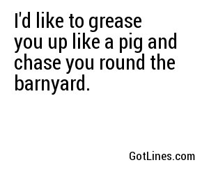 I'd like to grease you up like a pig and chase you round the barnyard.
