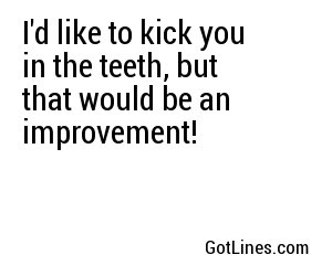 I'd like to kick you in the teeth, but that would be an improvement!