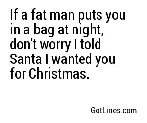 If a fat man puts you in a bag at night, don't worry I told Santa I wanted you for Christmas.