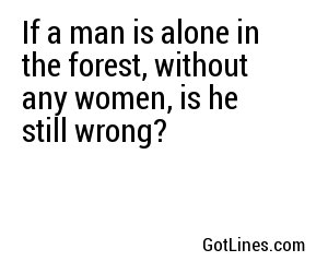 If a man is alone in the forest, without any women, is he still wrong?