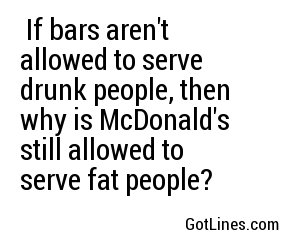 If bars aren't allowed to serve drunk people, then why is McDonald's still allowed to serve fat people?