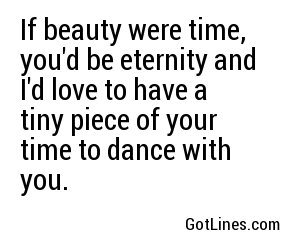 If beauty were time, you'd be eternity.