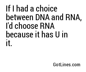 If I had a choice between DNA and RNA, I'd choose RNA because it has U in it.
