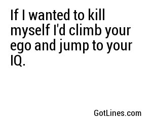 If I wanted to kill myself I'd climb your ego and jump to your IQ.