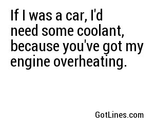 If I was a car, I'd need some coolant, because you've got my engine overheating.