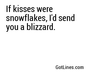 If kisses were snowflakes, I'd send you a blizzard.