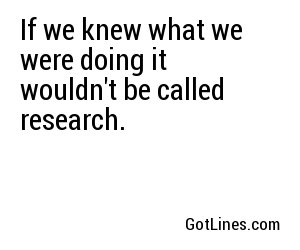 If we knew what we were doing it wouldn't be called research.
