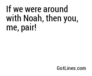 If we were around with Noah, then you, me, pair!