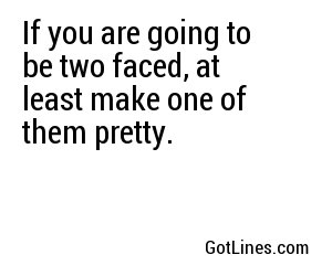 If you are going to be two faced, at least make one of them pretty.