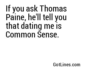 If you ask Thomas Paine, he'll tell you that dating me is Common Sense.