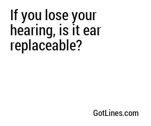 If you lose your hearing, is it ear replaceable?