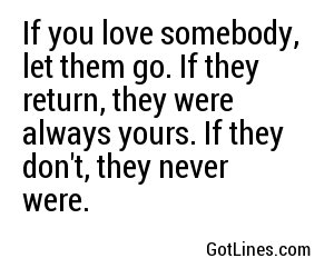 If you love somebody, let them go. If they return, they were always yours. If they don't, they never were.