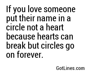 If you love someone put their name in a circle not a heart because hearts can break but circles go on forever.
