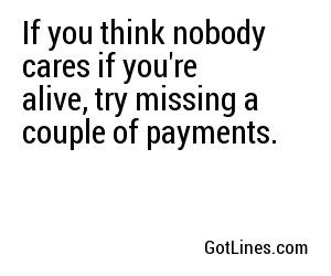 If you think nobody cares if you're alive, try missing a couple of payments.