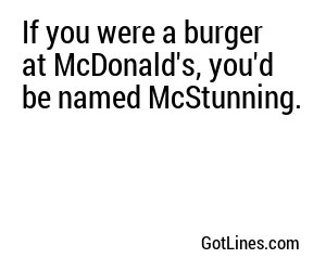 If you were a burger at McDonald's you'd be the McGorgeous.