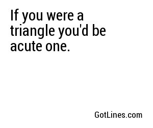 If you were a triangle youd be acute one.