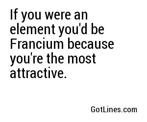 If you were an element you'd be Francium because you're the most attractive.