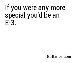 If you were any more special you'd be an E-3.