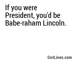 If you were President, you'd be Babe-raham Lincoln.