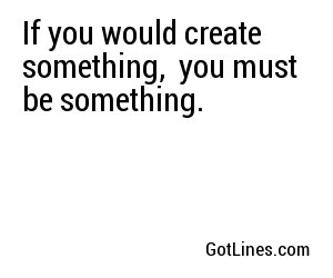 If you would create something,