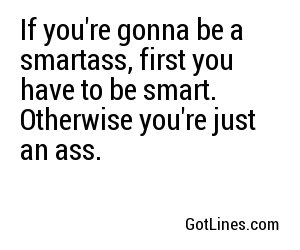 If you're gonna be a smartass, first you have to be smart. Otherwise you're just an ass.