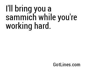 I'll bring you a sammich while you're working hard.