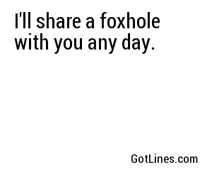 I'll share a foxhole with you any day.