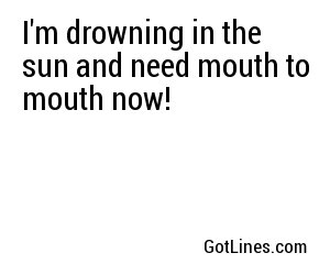 I'm drowning in the sun and need mouth to mouth now!