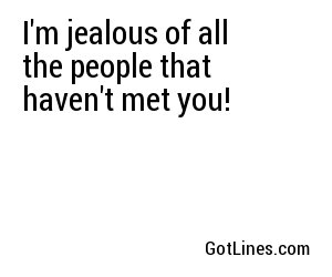 I'm jealous of all the people that haven't met you!