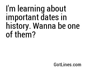 I'm learning about important dates in history. Wanna be one of them?