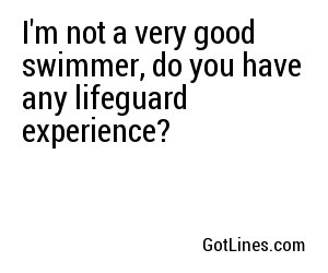 I'm not a very good swimmer, do you have any lifeguard experience?