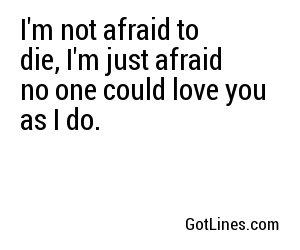 I'm not afraid to die, I'm just afraid no one