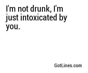 I'm not drunk, I'm just intoxicated by you.