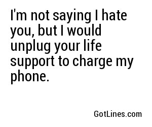 I'm not saying I hate you, but I would unplug your life support to charge my phone.