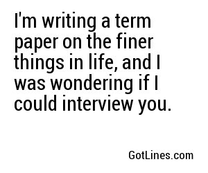 I'm writing a term paper on the finer things in life, and I was wondering if I could interview you.