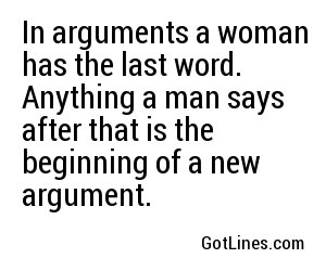 In arguments a woman has the last word. Anything a man says after that is the beginning of a new argument.