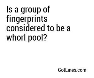 Is a group of fingerprints considered to be a whorl pool?