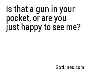 Is that a gun in your pocket, or are you just happy to see me?