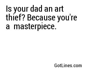 Is your dad an art thief? Because you're a  masterpiece.