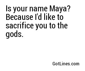 Is your name Maya? Because I'd like to sacrifice you to the gods.