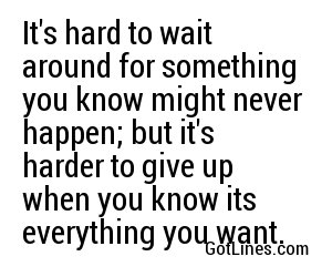 It's hard to wait around for something you know might never happen; but it's harder to give up when you know its everything you want.