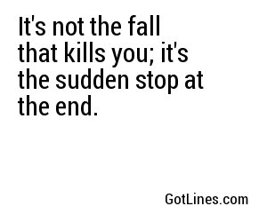 It's not the fall that kills you; it's the sudden stop at the end.