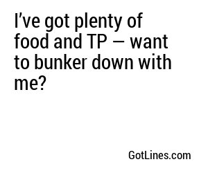 I've got plenty of food and TP — want to bunker down with me?